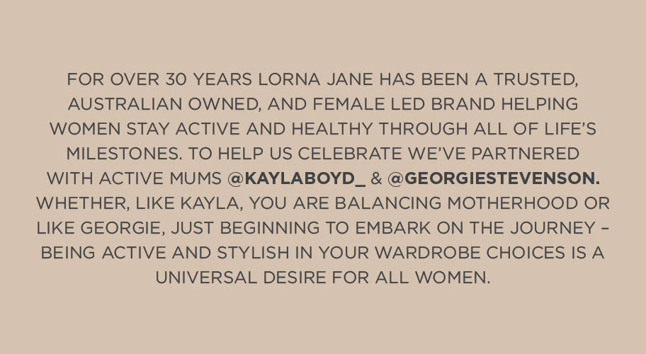 For over 30 years Lorna Jane has been a trusted, Australian owned, and female led brand helping women stay active and healthy through all of life's milestones. To help us celebrate, we've partnered with active mums Kayla Boyd and Georgie Stevenson. Whether, like Kayla, You are balancing motherhood or like Georgie, Just beginning to embark on the journey- bieng Active and stylish in your wardrobe choices is a universal desire for all women.